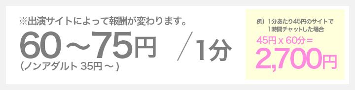 60~75円 / 1分(ノンアダルト 35円~) ※出演サイトによって報酬が変わります。